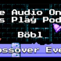 The Audio Only Let's Play Podcast Böbl Crossover Event